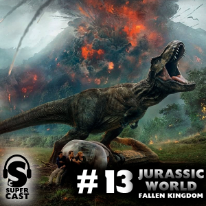 Super Cast #13 – Jurassic World: Fallen Kingdom Super Cast